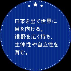 日本を出て世界に目を向ける。視野を広く持ち、主体性や自立性を育む。