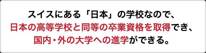 スイスにある「日本」の学校なので、日本の高等学校と同等の卒業資格を取得でき、国内・外の大学への進学ができる。